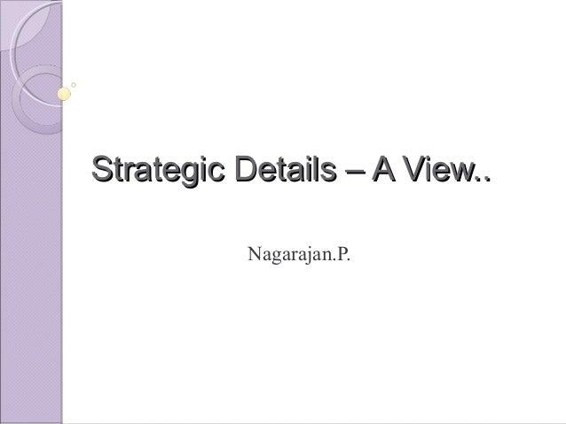 Strategic Details – A View..Strategic Details – A View.. Nagarajan.P.