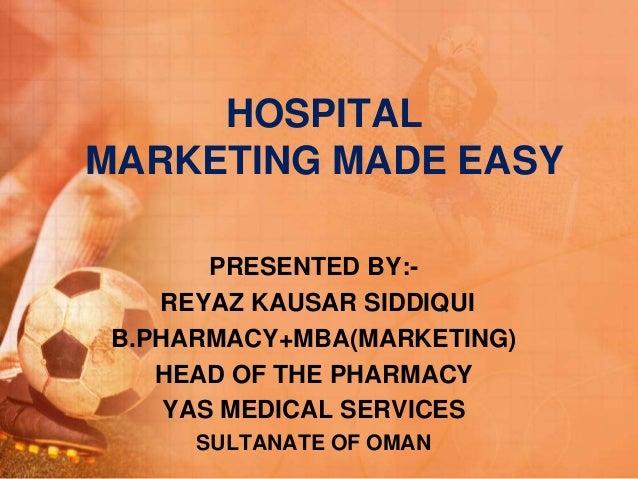 HOSPITAL MARKETING MADE EASY PRESENTED BY:- REYAZ KAUSAR SIDDIQUI B.PHARMACY+MBA(MARKETING) HEAD OF THE PHARMACY YAS MEDIC...