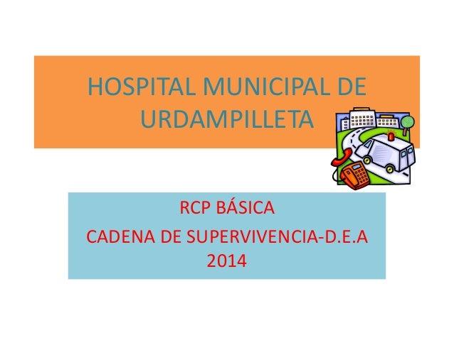 HOSPITAL MUNICIPAL DE URDAMPILLETA RCP BÁSICA CADENA DE SUPERVIVENCIA-D.E.A 2014