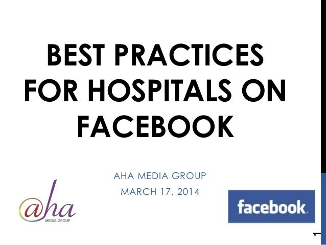 BEST PRACTICES FOR HOSPITALS ON FACEBOOK AHA MEDIA GROUP MARCH 17, 2014 1