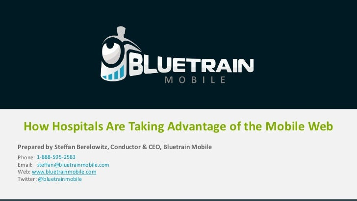 How Hospitals Are Taking Advantage of the Mobile WebPrepared by Steffan Berelowitz, Conductor & CEO, Bluetrain MobilePhone...
