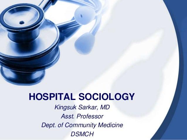 HOSPITAL SOCIOLOGY Kingsuk Sarkar, MD Asst. Professor Dept. of Community Medicine DSMCH
