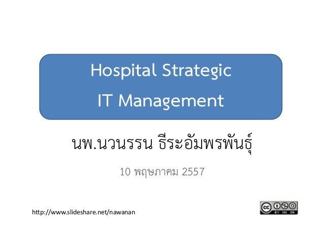 Hospital Strategic IT Management นพ.นวนรรน ธีระอัมพรพันธุ์ 10 พฤษภาคม 2557 http://www.slideshare.net/nawanan