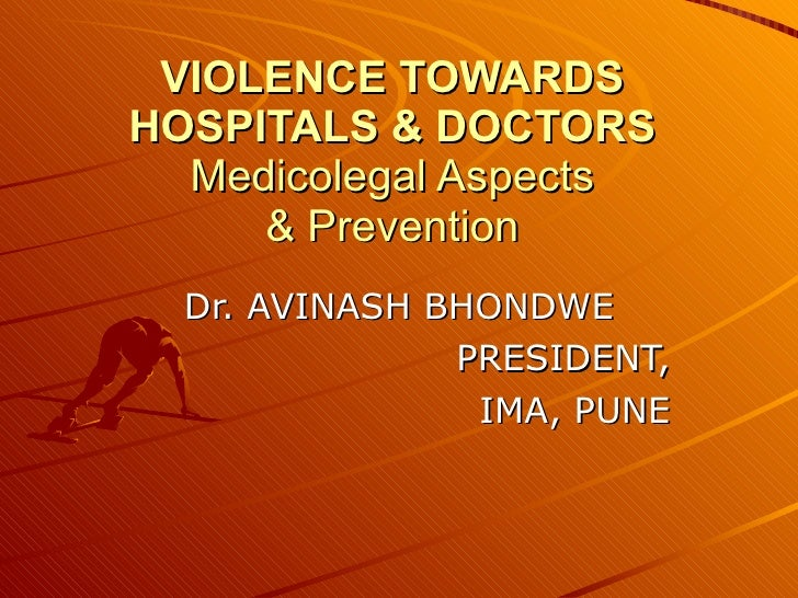 VIOLENCE TOWARDS HOSPITALS & DOCTORS Medicolegal Aspects & Prevention Dr. AVINASH BHONDWE PRESIDENT, IMA, PUNE