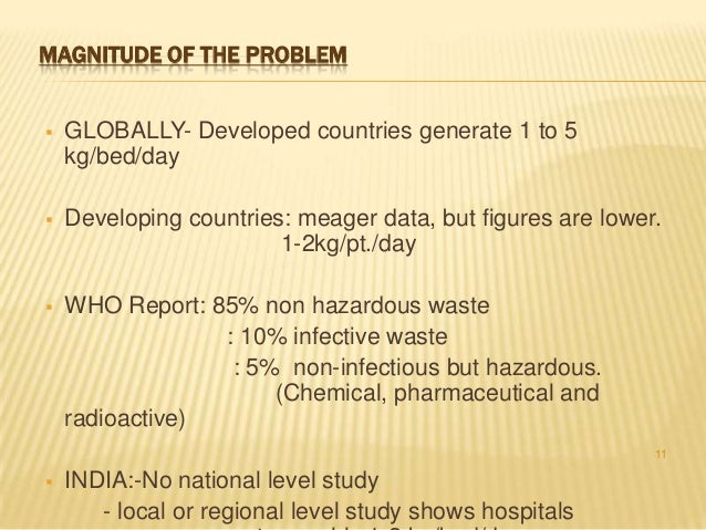 MAGNITUDE OF THE PROBLEM   GLOBALLY- Developed countries generate 1 to 5 kg/bed/day    Developing countries: meager data...