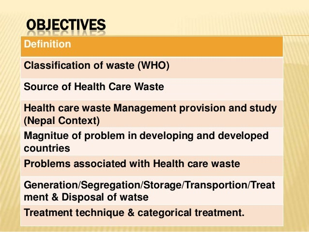 OBJECTIVES Definition Classification of waste (WHO) Source of Health Care Waste  Health care waste Management provision an...