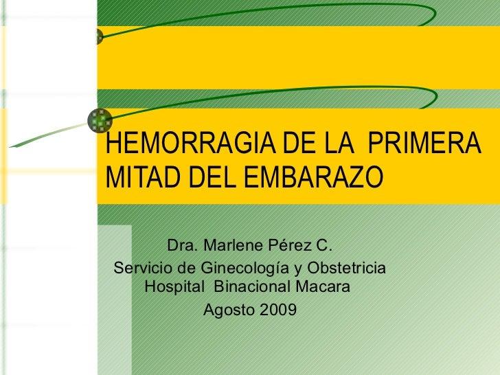 HEMORRAGIA DE LA  PRIMERA MITAD DEL EMBARAZO Dra. Marlene Pérez C. Servicio de Ginecología y Obstetricia Hospital  Binacio...
