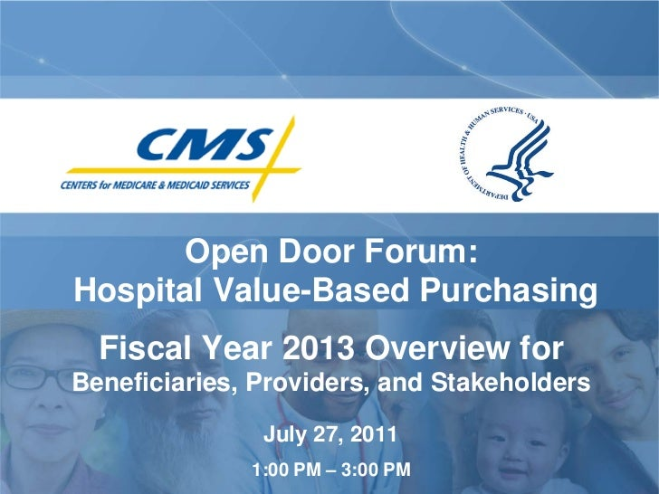 Open Door Forum:Hospital Value-Based Purchasing  Fiscal Year 2013 Overview forBeneficiaries, Providers, and Stakeholders  ...