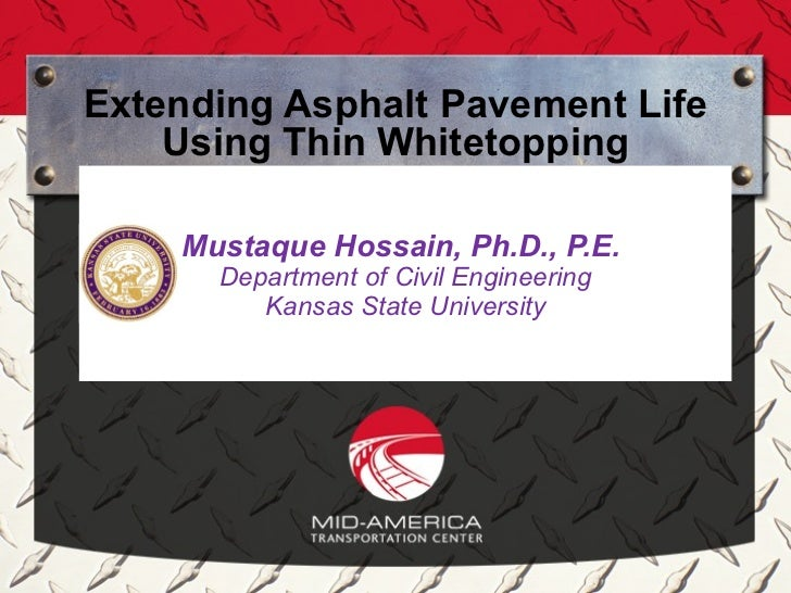 Extending Asphalt Pavement Life    Using Thin Whitetopping    Mustaque Hossain, Ph.D., P.E.      Department of Civil Engin...