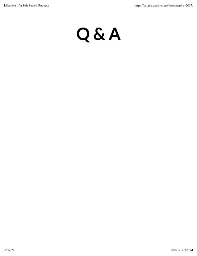 Q & A Lifecycle of a Solr Search Request https://people.apache.org/~hossman/rev2017/ 23 of 24 10/4/17, 4:32 PM