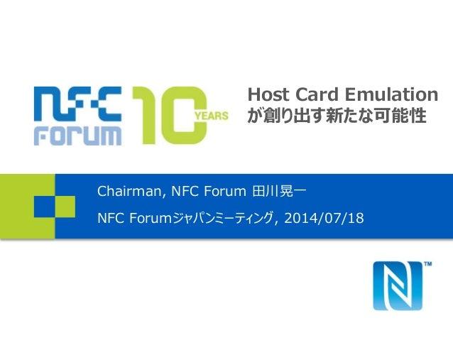 Host Card Emulation が創り出す新たな可能性 Chairman, NFC Forum 田川晃一 NFC Forumジャパンミーティング, 2014/07/18