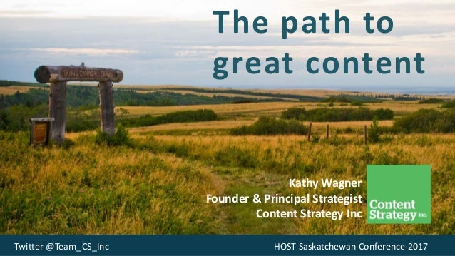 The path to great content Kathy Wagner Founder & Principal Strategist Content Strategy Inc Twitter @Team_CS_Inc HOST Saska...