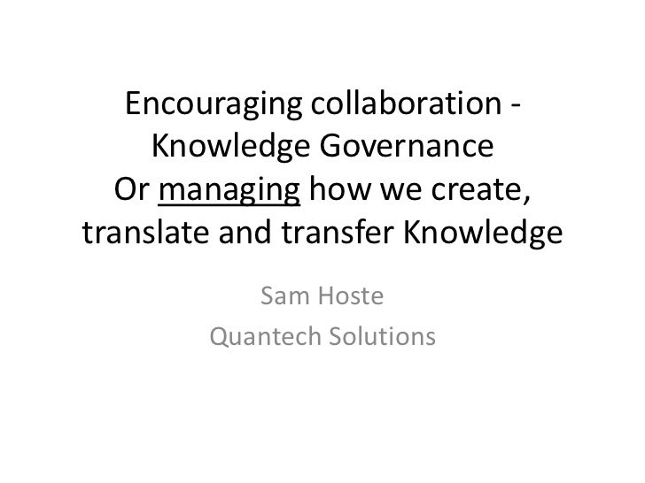 Encouraging collaboration -     Knowledge Governance  Or managing how we create,translate and transfer Knowledge          ...
