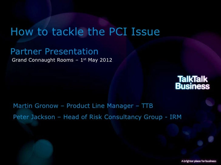 How to tackle the PCI IssuePartner PresentationGrand Connaught Rooms – 1st May 2012Martin Gronow – Product Line Manager – ...
