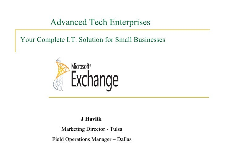 Your Complete I.T. Solution for Small Businesses J Havlik  Marketing Director - Tulsa Field Operations Manager – Dallas Ad...