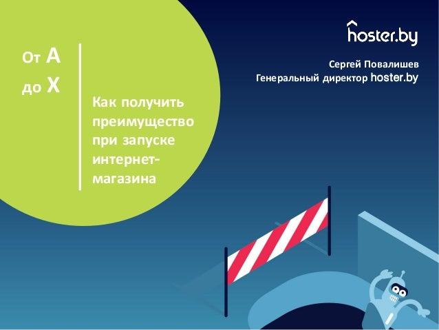 Как получить преимущество при запуске интернет- магазина От А до Х Сергей Повалишев Генеральный директор hoster.by