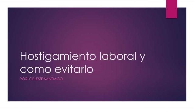 Hostigamiento laboral y como evitarlo POR: CELESTE SANTIAGO