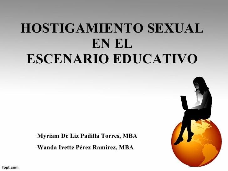 HOSTIGAMIENTO SEXUAL  EN EL  ESCENARIO EDUCATIVO  Myriam De Liz Padilla Torres, MBA Wanda Ivette Pérez Ramírez, MBA