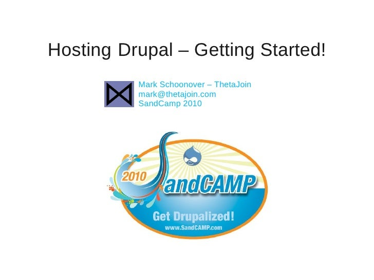Hosting Drupal – Getting Started!           Mark Schoonover – ThetaJoin           mark@thetajoin.com           SandCamp 20...