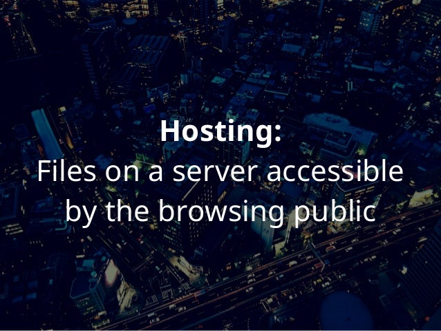 Hosting: Files on a server accessible by the browsing public