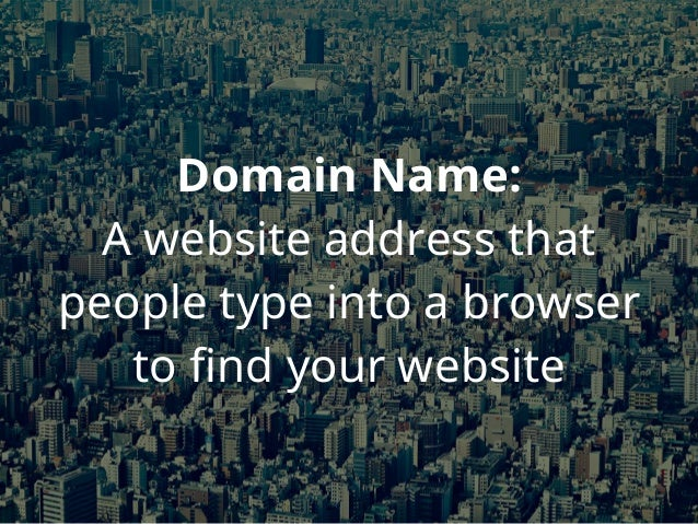 Domain Name: A website address that people type into a browser to find your website