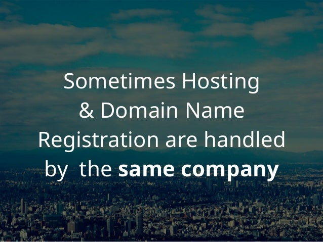 Sometimes Hosting & Domain Name Registration are handled by the same company