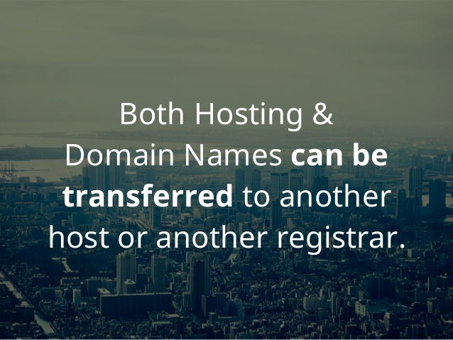 Both Hosting & Domain Names can be transferred to another host or another registrar.