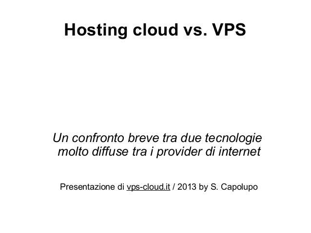Hosting cloud vs. VPSUn confronto breve tra due tecnologie molto diffuse tra i provider di internet Presentazione di vps-c...