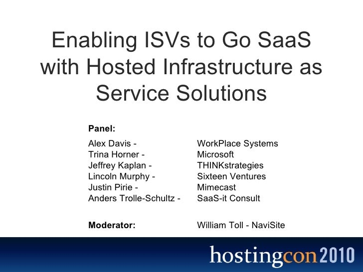 Enabling ISVs to Go SaaS with Hosted Infrastructure as Service Solutions Alex Davis -   WorkPlace Systems Trina Horner -  ...