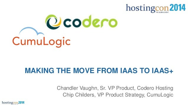 Chandler Vaughn, Sr. VP Product, Codero Hosting Chip Childers, VP Product Strategy, CumuLogic MAKING THE MOVE FROM IAAS TO...