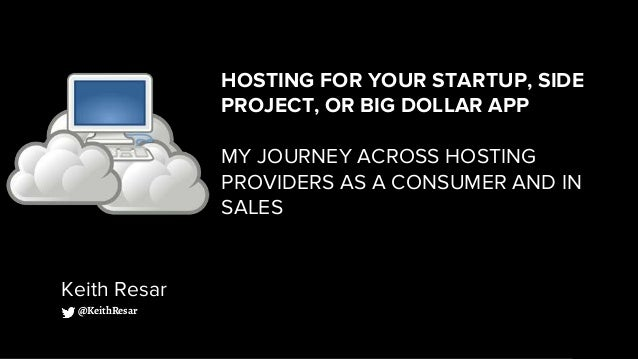 HOSTING FOR YOUR STARTUP, SIDE PROJECT, OR BIG DOLLAR APP MY JOURNEY ACROSS HOSTING PROVIDERS AS A CONSUMER AND IN SALES K...