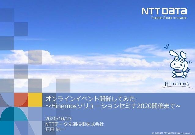 © 2020 NTT DATA INTELLILINK Corporation オンラインイベント開催してみた ~Hinemosソリューションセミナ2020開催まで~ 2020/10/23 NTTデータ先端技術株式会社 石田 純一