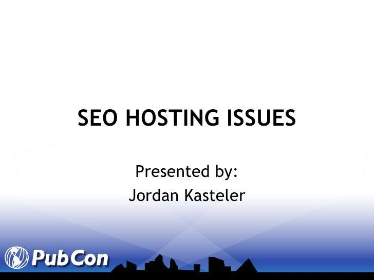 SEO HOSTING ISSUES Presented by: Jordan Kasteler