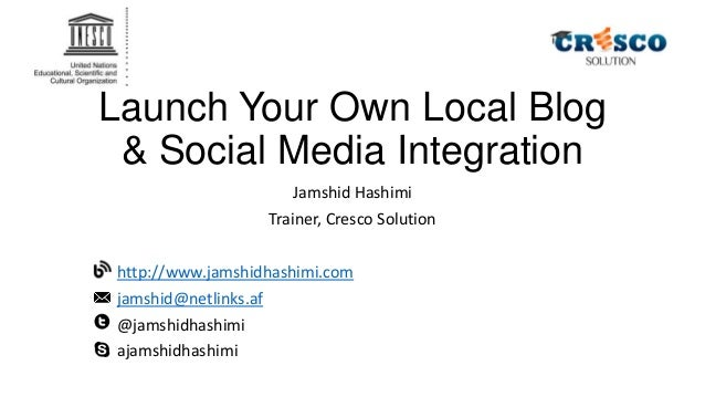 Launch Your Own Local Blog & Social Media Integration Jamshid Hashimi Trainer, Cresco Solution http://www.jamshidhashimi.c...