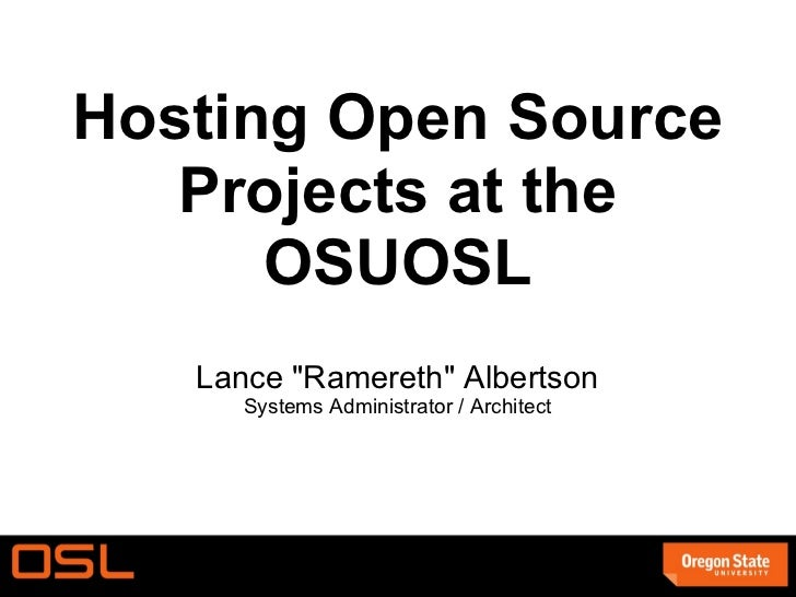 <ul>Hosting Open Source Projects at the OSUOSL </ul><ul>Lance &quot;Ramereth&quot; Albertson Systems Administrator / Archi...