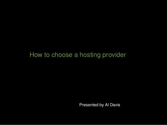 How to choose a hosting provider Presented by Al Davis