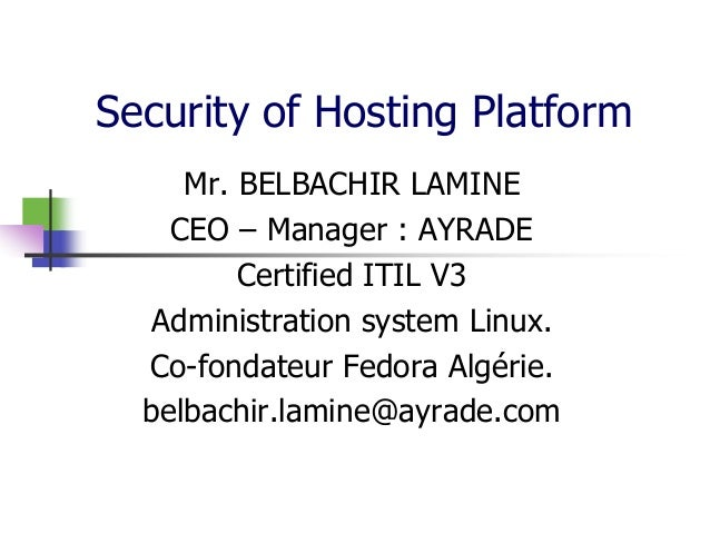 Security of Hosting Platform Mr. BELBACHIR LAMINE CEO – Manager : AYRADE Certified ITIL V3 Administration system Linux. Co...
