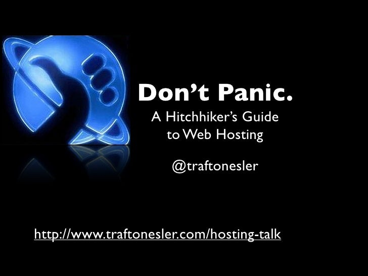 Don't Panic.                  A Hitchhiker's Guide                    to Web Hosting                      @traftoneslerhtt...