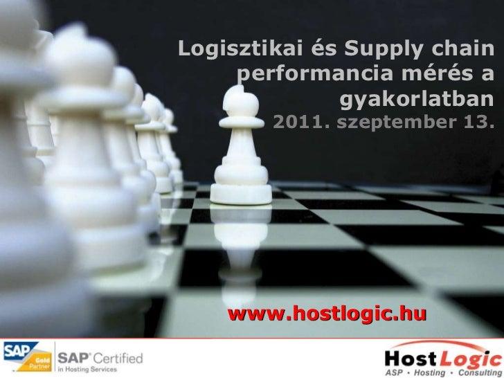 Logisztikai és Supply chain     performancia mérés a              gyakorlatban        2011. szeptember 13.    www.hostlogi...