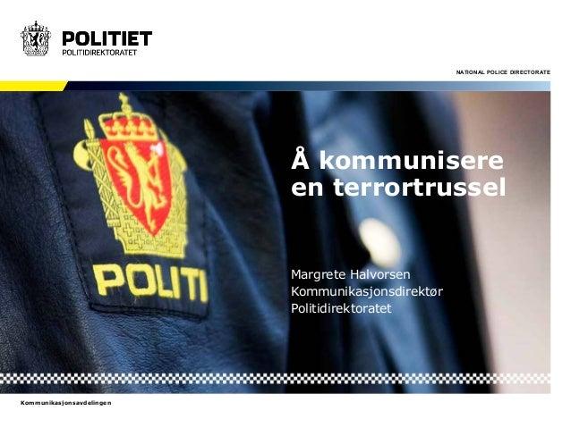 NATIONAL POLICE DIRECTORATE  Kommunikasjonsavdelingen  Å kommunisere  en terrortrussel  Margrete Halvorsen  Kommunikasjons...