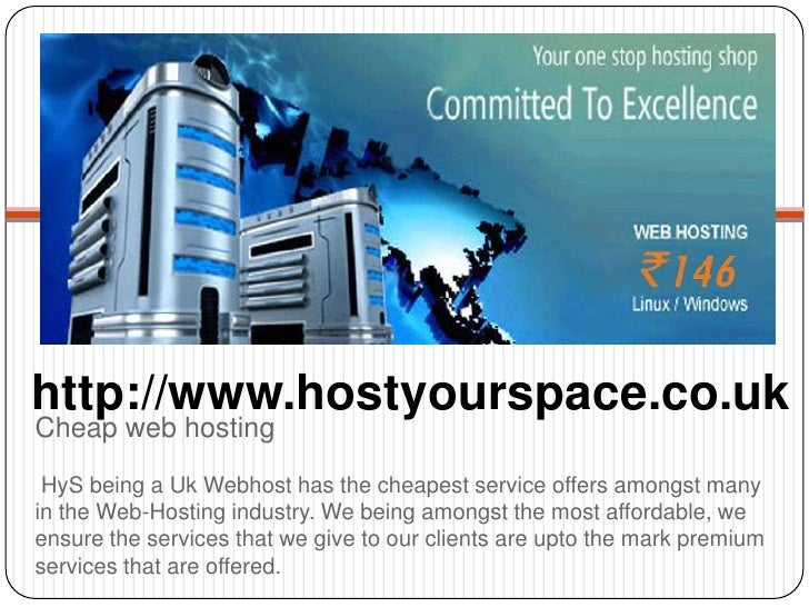 http://www.hostyourspace.co.ukCheap web hosting HyS being a Uk Webhost has the cheapest service offers amongst manyin the ...