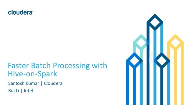 1© Cloudera, Inc. All rights reserved. Faster Batch Processing with Hive-on-Spark Santosh Kumar | Cloudera Rui Li | Intel