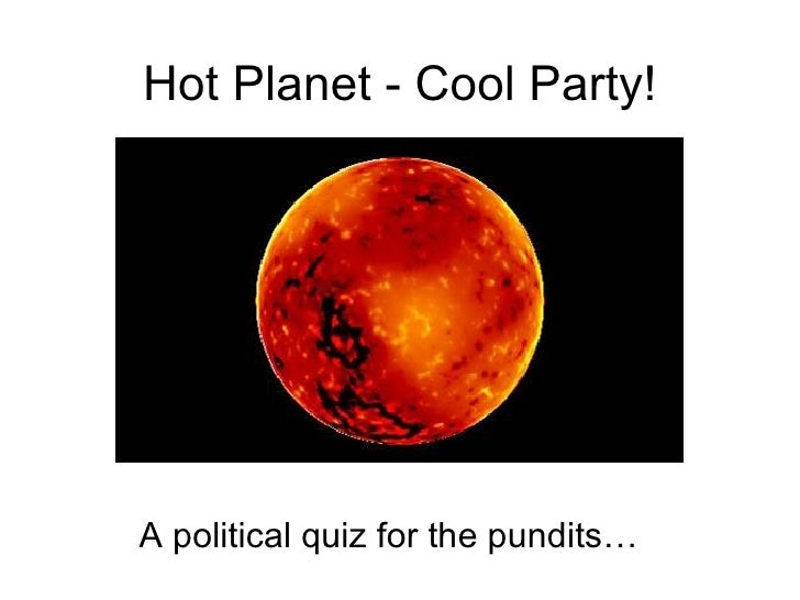 Hot Planet - Cool Party! A political quiz for the pundits…