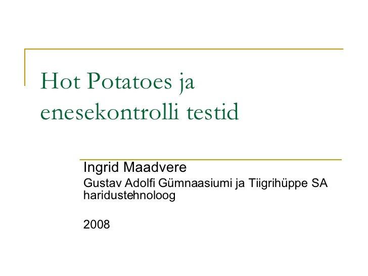 Hot Potatoes ja enesekontrolli testid Ingrid Maadvere Gustav Adolfi Gümnaasiumi ja Tiigrihüppe SA haridustehnoloog 2008