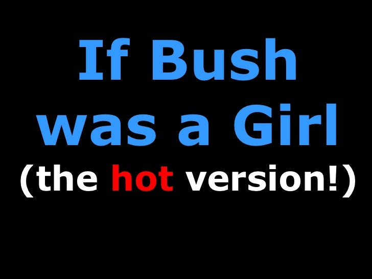If Bush was a Girl (the  hot  version!)