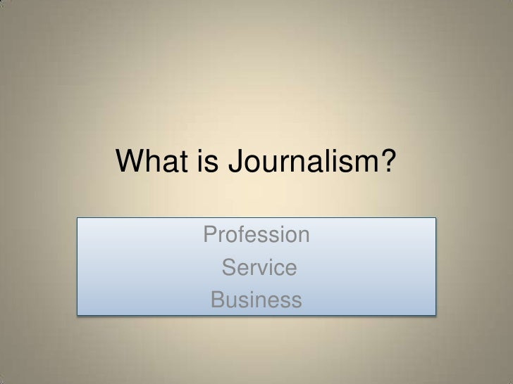 What is Journalism?       Profession       Service      Business