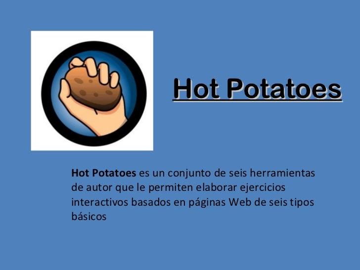 Hot Potatoes Hot Potatoes  es un conjunto de seis herramientas de autor que le permiten elaborar ejercicios interactivos b...