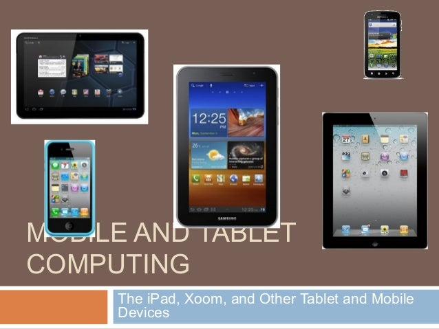 MOBILE AND TABLET COMPUTING The iPad, Xoom, and Other Tablet and Mobile Devices