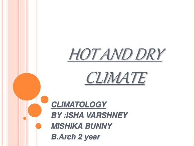 HOT AND DRY CLIMATE CLIMATOLOGY BY :ISHA VARSHNEY MISHIKA BUNNY B.Arch 2 year