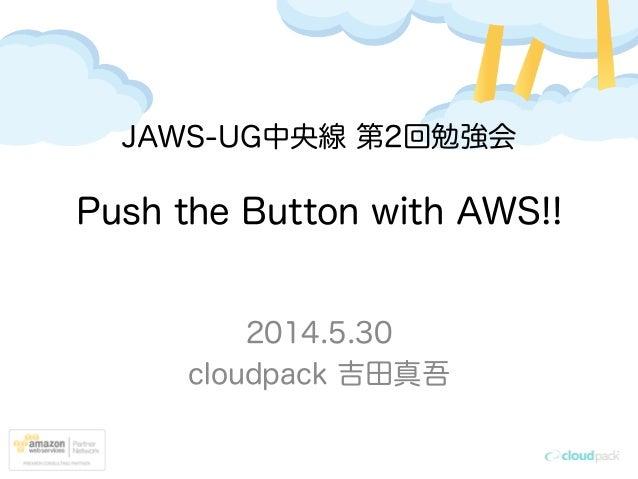 Push the Button with AWS!! 2014.5.30 cloudpack 吉田真吾 JAWS-UG中央線 第2回勉強会